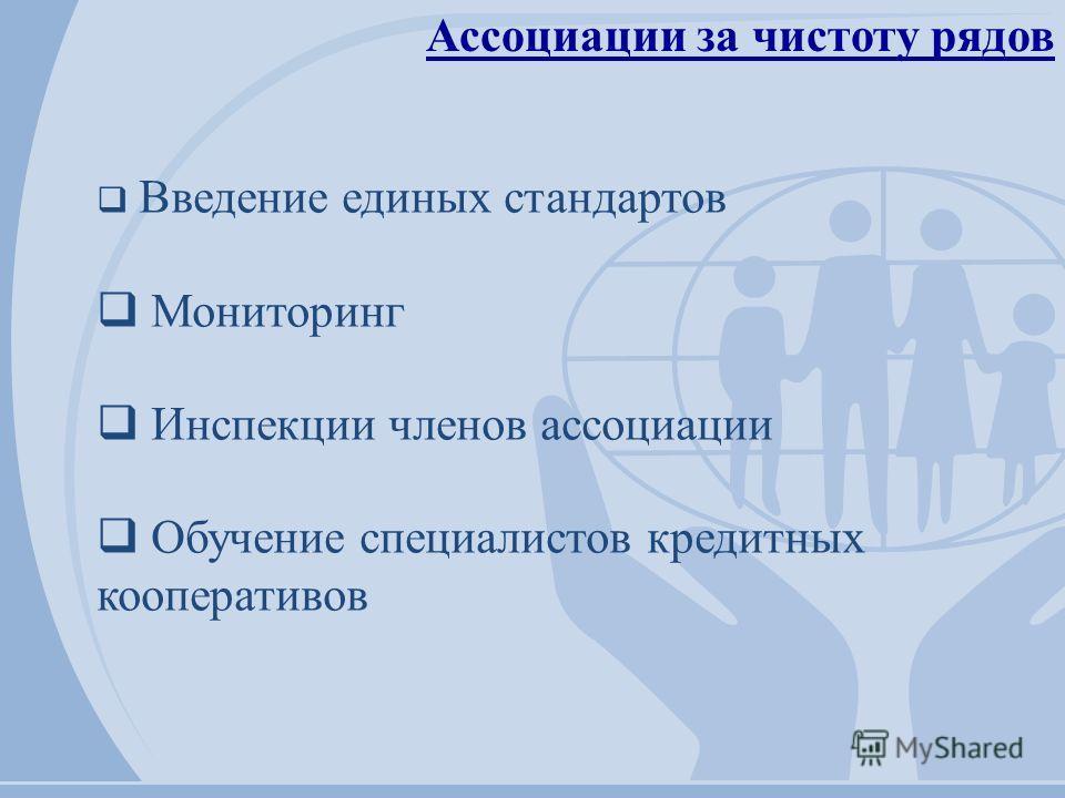 Ассоциации за чистоту рядов Введение единых стандартов Мониторинг Инспекции членов ассоциации Обучение специалистов кредитных кооперативов