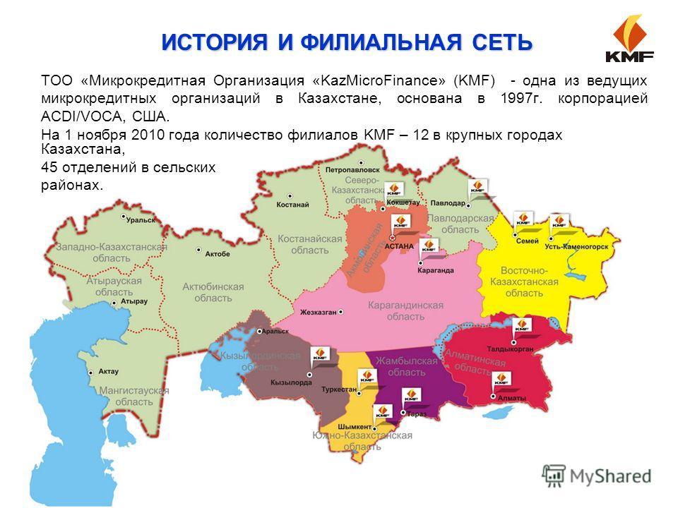 ТОО «Микрокредитная Организация «KazMicroFinance» (KMF) - одна из ведущих микрокредитных организаций в Казахстане, основана в 1997г. корпорацией ACDI/VOCA, США. На 1 ноября 2010 года количество филиалов KMF – 12 в крупных городах Казахстана, 45 отдел