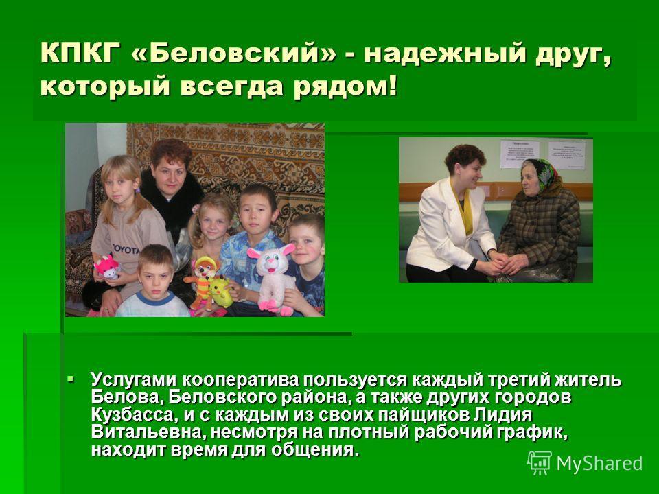КПКГ «Беловский» - надежный друг, который всегда рядом! Услугами кооператива пользуется каждый третий житель Белова, Беловского района, а также других городов Кузбасса, и с каждым из своих пайщиков Лидия Витальевна, несмотря на плотный рабочий график