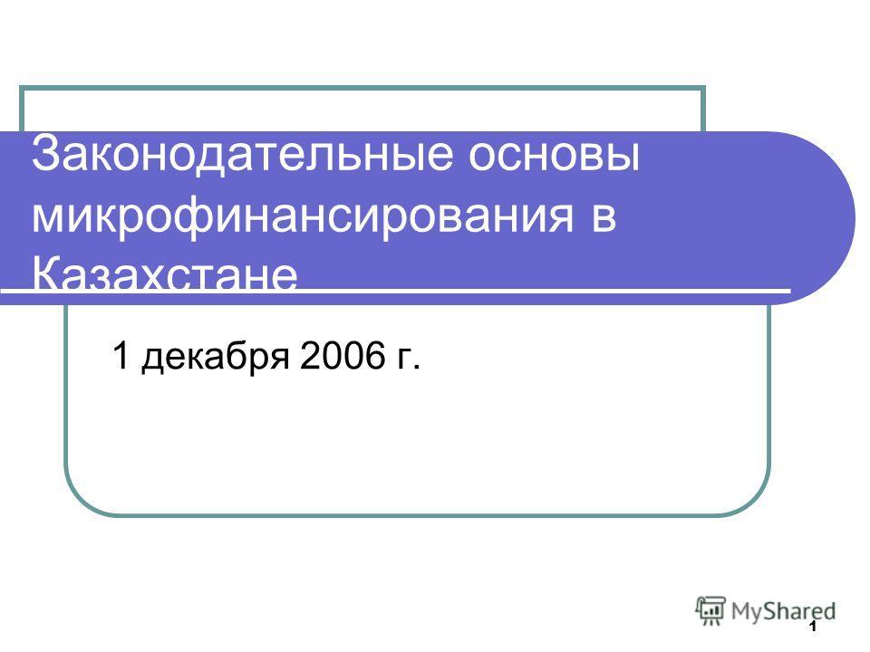 1 Законодательные основы микрофинансирования в Казахстане 1 декабря 2006 г.