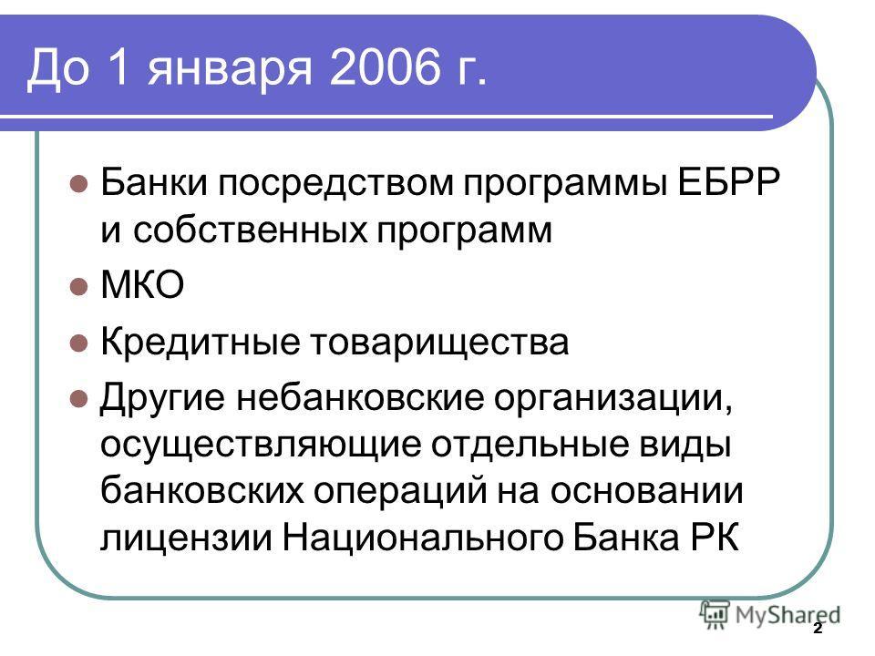 2 До 1 января 2006 г. Банки посредством программы ЕБРР и собственных программ МКО Кредитные товарищества Другие небанковские организации, осуществляющие отдельные виды банковских операций на основании лицензии Национального Банка РК
