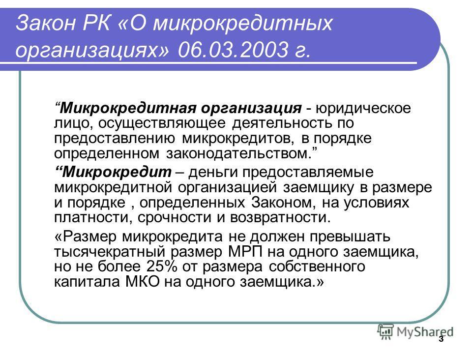 3 Закон РК «О микрокредитных организациях» 06.03.2003 г. Микрокредитная организация - юридическое лицо, осуществляющее деятельность по предоставлению микрокредитов, в порядке определенном законодательством. Микрокредит – деньги предоставляемые микрок