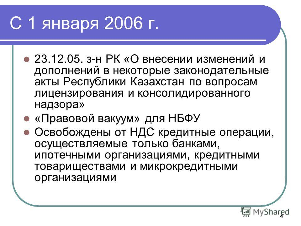 4 C 1 января 2006 г. 23.12.05. з-н РК «О внесении изменений и дополнений в некоторые законодательные акты Республики Казахстан по вопросам лицензирования и консолидированного надзора» «Правовой вакуум» для НБФУ Освобождены от НДС кредитные операции,