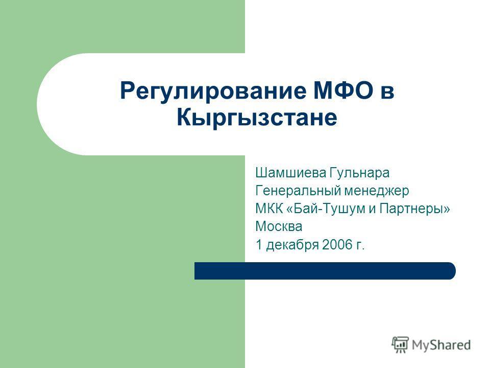 Регулирование МФО в Кыргызстане Шамшиева Гульнара Генеральный менеджер МКК «Бай-Тушум и Партнеры» Москва 1 декабря 2006 г.