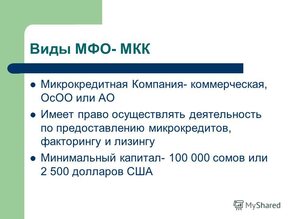 Виды МФО- МКК Микрокредитная Компания- коммерческая, ОсОО или АО Имеет право осуществлять деятельность по предоставлению микрокредитов, факторингу и лизингу Минимальный капитал- 100 000 сомов или 2 500 долларов США