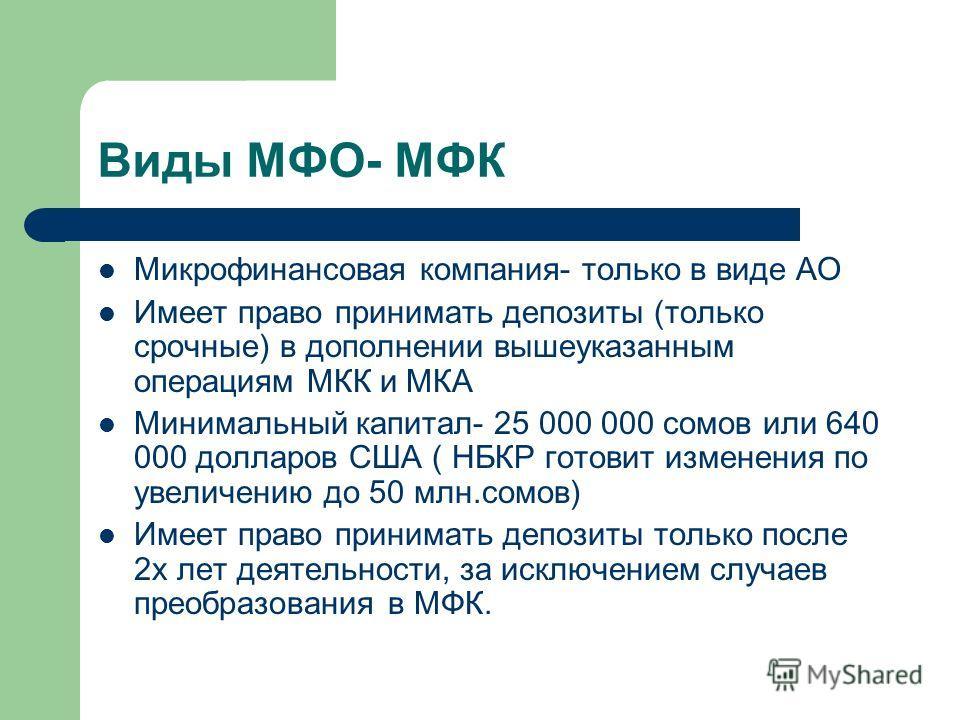 Виды МФО- МФК Микрофинансовая компания- только в виде АО Имеет право принимать депозиты (только срочные) в дополнении вышеуказанным операциям МКК и МКА Минимальный капитал- 25 000 000 сомов или 640 000 долларов США ( НБКР готовит изменения по увеличе