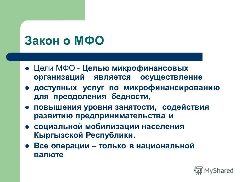 Закон о МФО Цели МФО - Целью микрофинансовых организаций является осуществление доступных услуг по микрофинансированию для преодоления бедности, повышения уровня занятости, содействия развитию предпринимательства и социальной мобилизации населения Кы