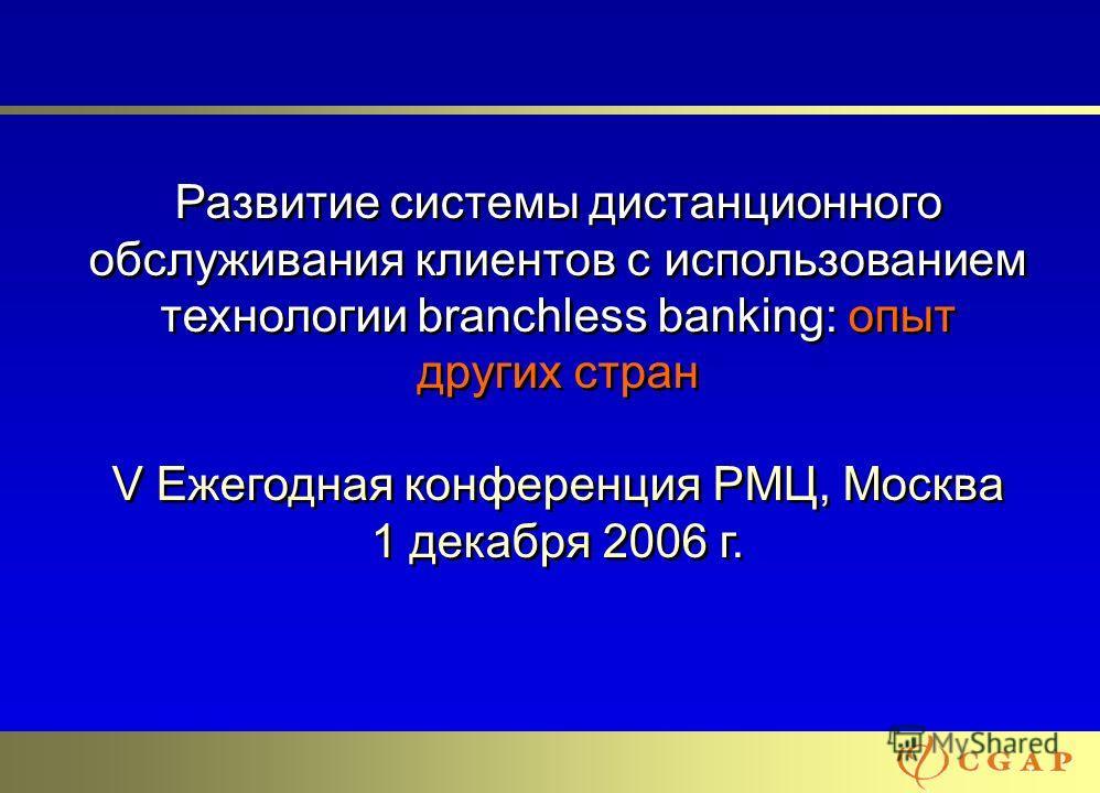 11 Развитие системы дистанционного обслуживания клиентов с использованием технологии branchless banking: опыт других стран V Ежегодная конференция РМЦ, Москва 1 декабря 2006 г.