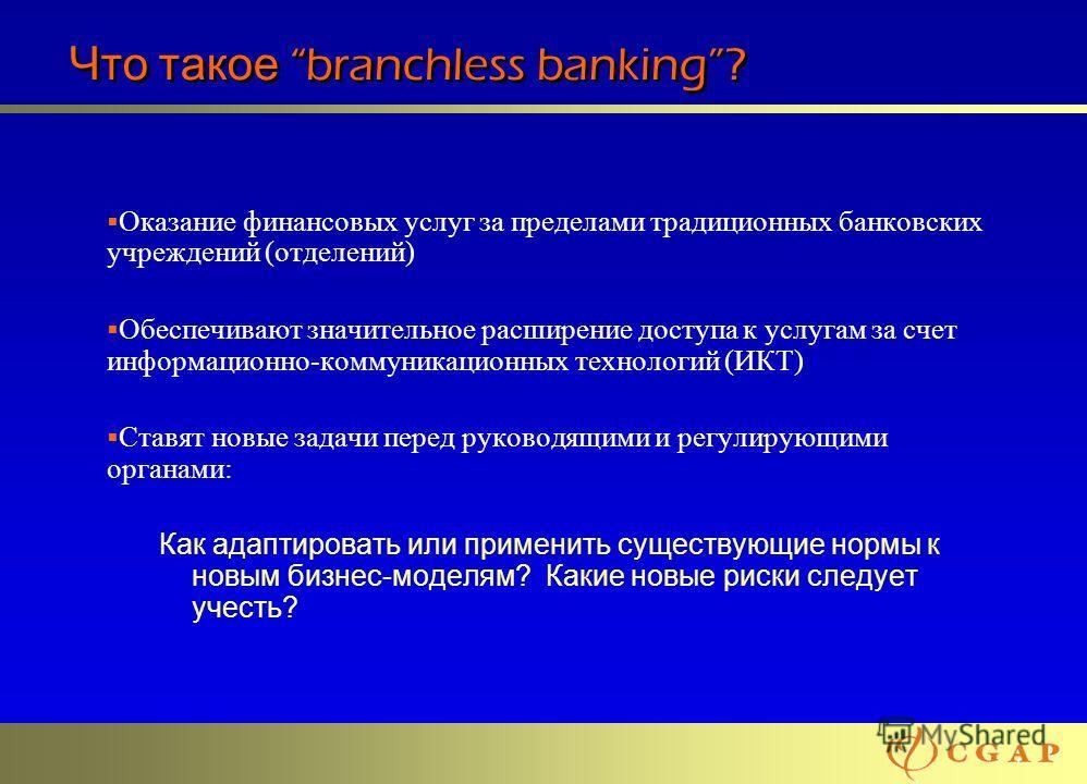 55 Что такое branchless banking? Оказание финансовых услуг за пределами традиционных банковских учреждений (отделений) Обеспечивают значительное расширение доступа к услугам за счет информационно-коммуникационных технологий (ИКТ) Ставят новые задачи