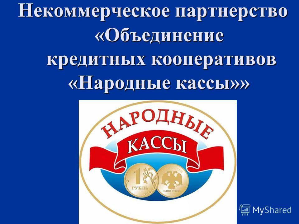 Некоммерческое партнерство «Объединение кредитных кооперативов «Народные кассы»» Некоммерческое партнерство «Объединение кредитных кооперативов «Народные кассы»»
