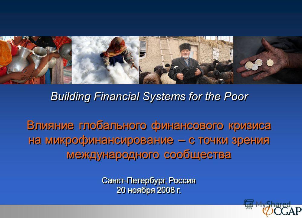 Building Financial Systems for the Poor Влияние глобального финансового кризиса на микрофинансирование – с точки зрения международного сообщества Санкт-Петербург, Россия 20 ноября 2008 г.