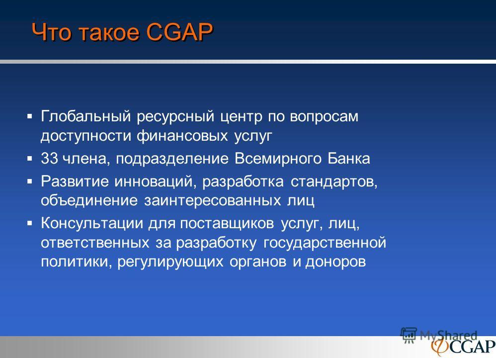 Что такое CGAP Глобальный ресурсный центр по вопросам доступности финансовых услуг 33 члена, подразделение Всемирного Банка Развитие инноваций, разработка стандартов, объединение заинтересованных лиц Консультации для поставщиков услуг, лиц, ответстве