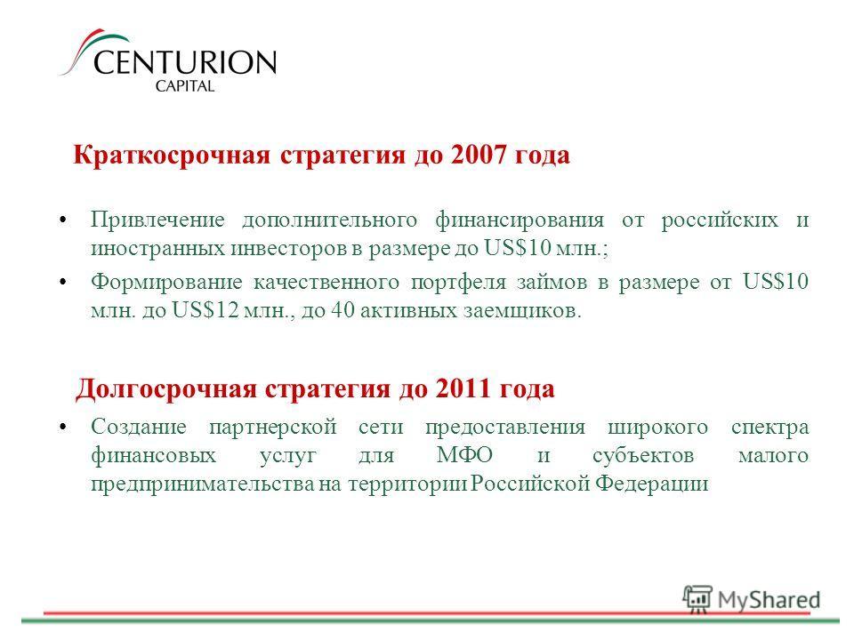 Краткосрочная стратегия до 2007 года Привлечение дополнительного финансирования от российских и иностранных инвесторов в размере до US$10 млн.; Формирование качественного портфеля займов в размере от US$10 млн. до US$12 млн., до 40 активных заемщиков