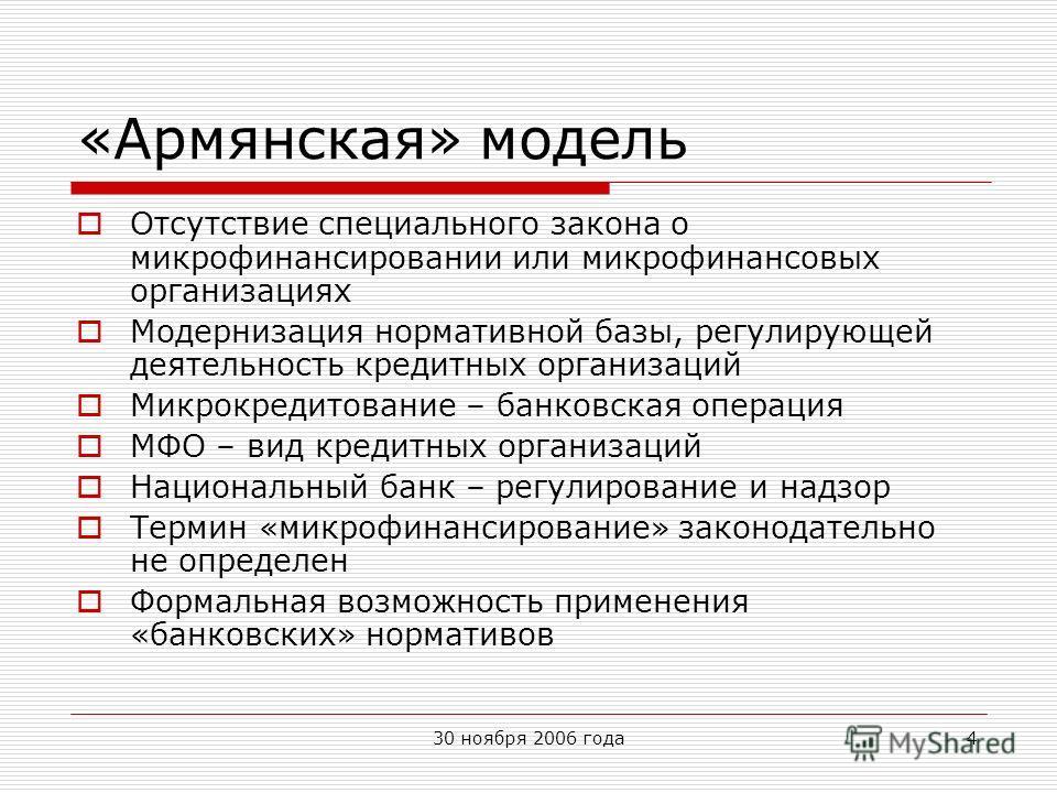 30 ноября 2006 года4 «Армянская» модель Отсутствие специального закона о микрофинансировании или микрофинансовых организациях Модернизация нормативной базы, регулирующей деятельность кредитных организаций Микрокредитование – банковская операция МФО –
