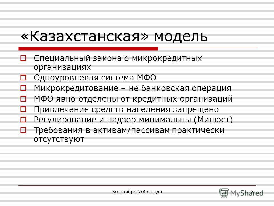 30 ноября 2006 года6 «Казахстанская» модель Специальный закона о микрокредитных организациях Одноуровневая система МФО Микрокредитование – не банковская операция МФО явно отделены от кредитных организаций Привлечение средств населения запрещено Регул