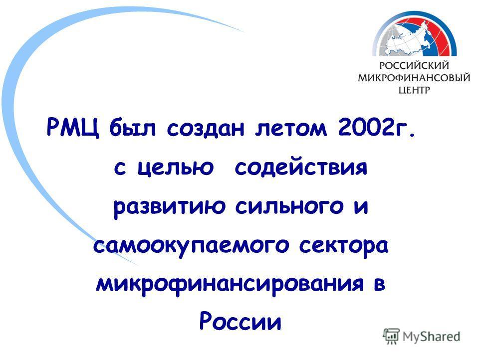 РМЦ был создан летом 2002г. с целью содействия развитию сильного и самоокупаемого сектора микрофинансирования в России