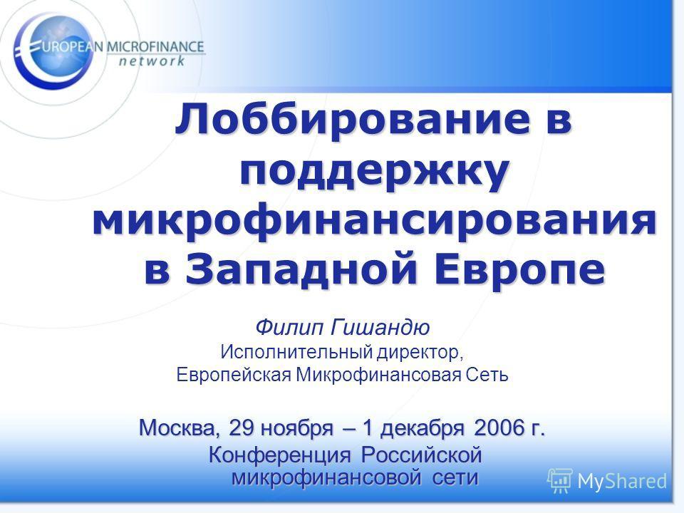 Лоббирование в поддержку микрофинансирования в Западной Европе Филип Гишандю Исполнительный директор, Европейская Микрофинансовая Сеть Москва, 29 ноября – 1 декабря 2006 г. Конференция Российской микрофинансовой сети Конференция Российской микрофинан