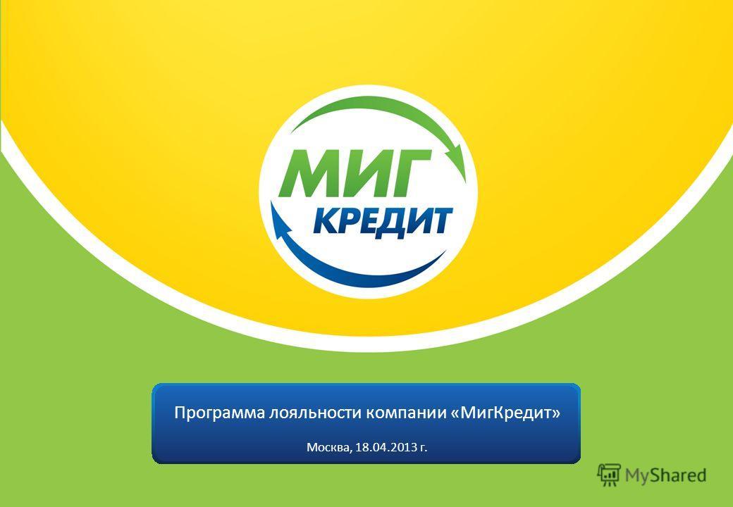 Программа лояльности компании «МигКредит» Москва, 18.04.2013 г.
