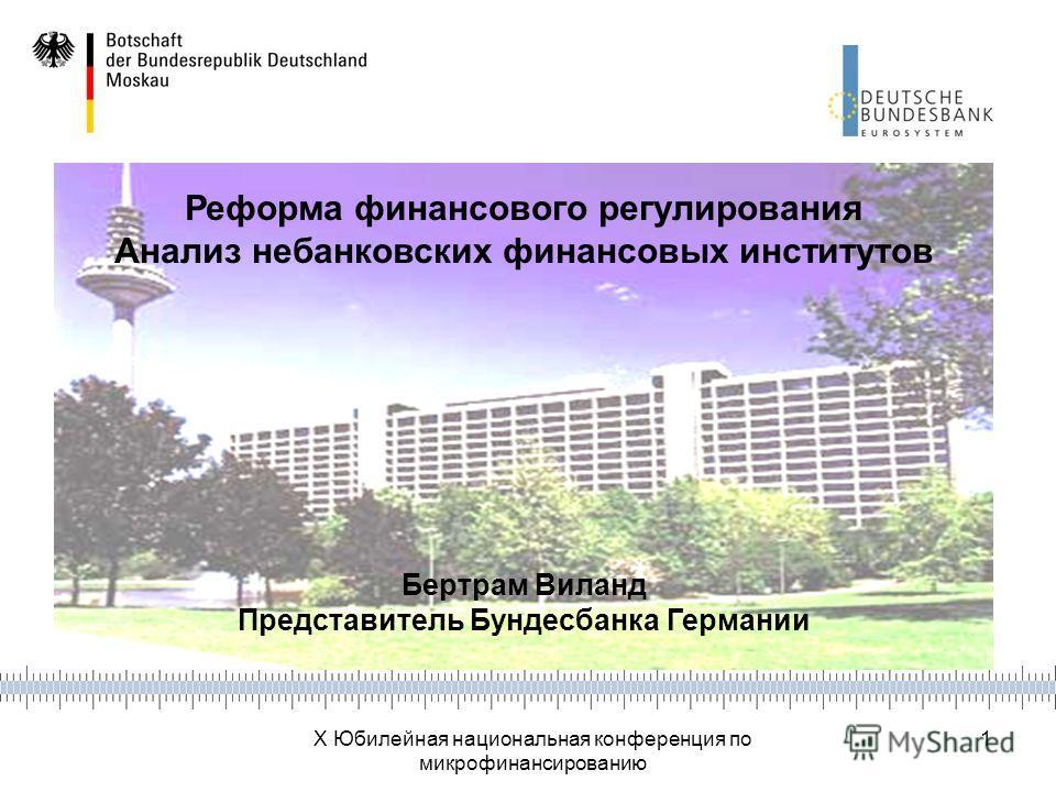 X Юбилейная национальная конференция по микрофинансированию 1 Реформа финансового регулирования Анализ небанковских финансовых институтов Бертрам Виланд Представитель Бундесбанка Германии