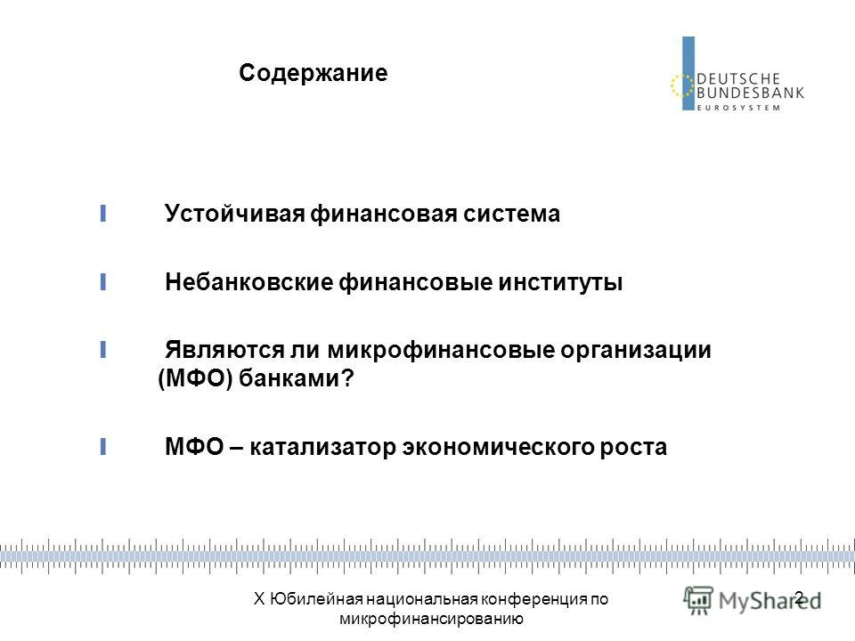 X Юбилейная национальная конференция по микрофинансированию 2 Содержание Устойчивая финансовая система Небанковские финансовые институты Являются ли микрофинансовые организации (МФО) банками? МФО – катализатор экономического роста