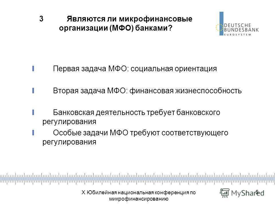 X Юбилейная национальная конференция по микрофинансированию 5 3Являются ли микрофинансовые организации (МФО) банками? Первая задача МФО: социальная ориентация Вторая задача МФО: финансовая жизнеспособность Банковская деятельность требует банковского