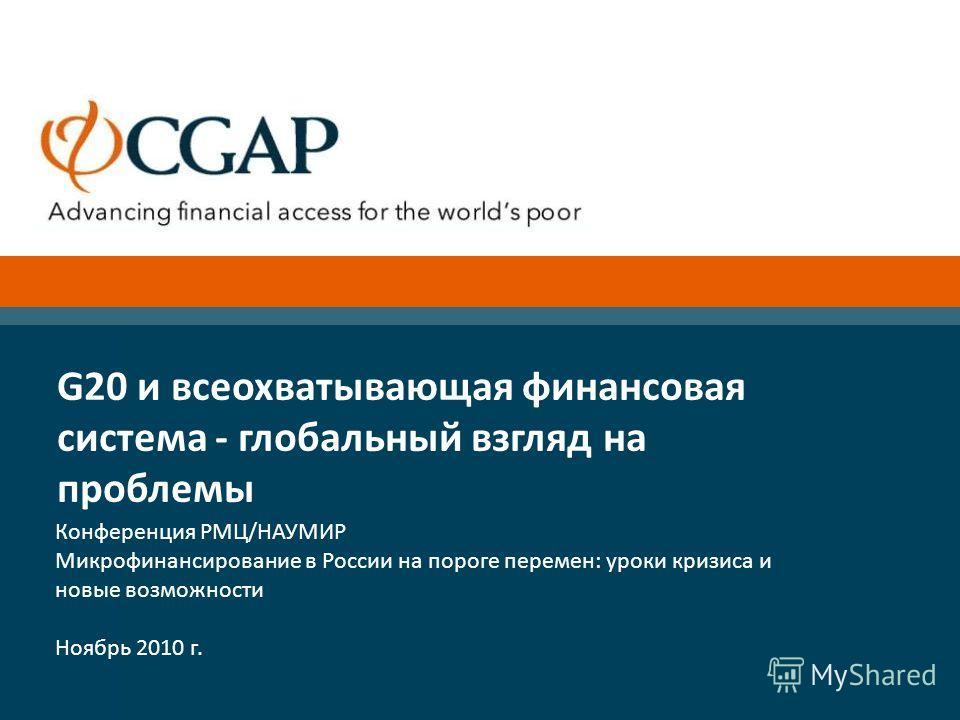 Конференция РМЦ/НАУМИР Микрофинансирование в России на пороге перемен: уроки кризиса и новые возможности Ноябрь 2010 г. G20 и всеохватывающая финансовая система - глобальный взгляд на проблемы
