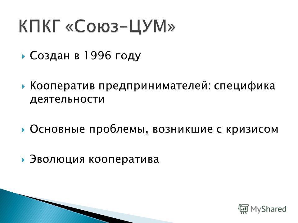 Создан в 1996 году Кооператив предпринимателей: специфика деятельности Основные проблемы, возникшие с кризисом Эволюция кооператива