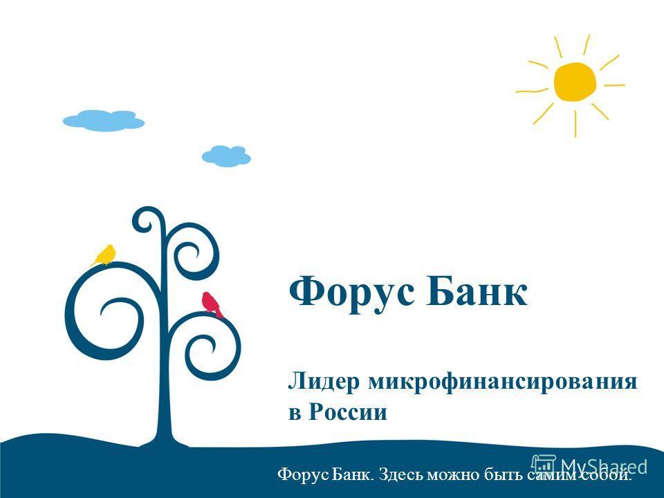 Форус Банк. Здесь можно быть самим собой. Форус Банк Лидер микрофинансирования в России
