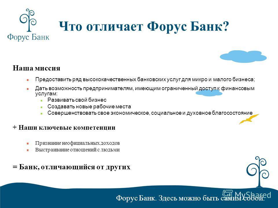 Форус Банк. Здесь можно быть самим собой. Что отличает Форус Банк? Наша миссия Предоставить ряд высококачественных банковских услуг для микро и малого бизнеса; Дать возможность предпринимателям, имеющим ограниченный доступ к финансовым услугам: Разви