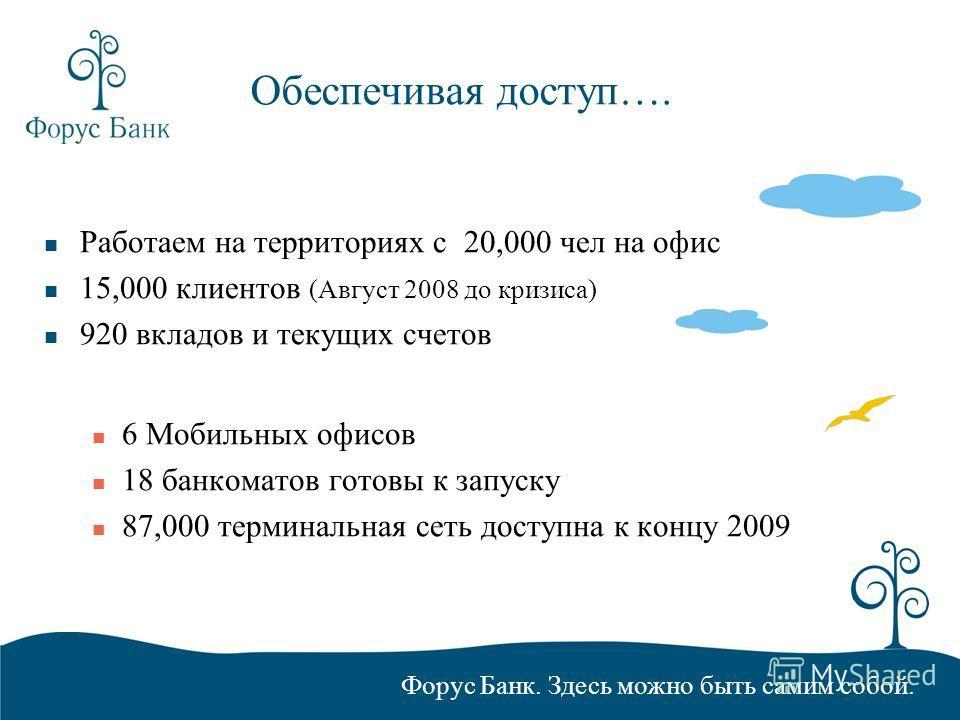 Форус Банк. Здесь можно быть самим собой. Обеспечивая доступ…. Работаем на территориях с 20,000 чел на офис 15,000 клиентов (Август 2008 до кризиса) 920 вкладов и текущих счетов 6 Мобильных офисов 18 банкоматов готовы к запуску 87,000 терминальная се