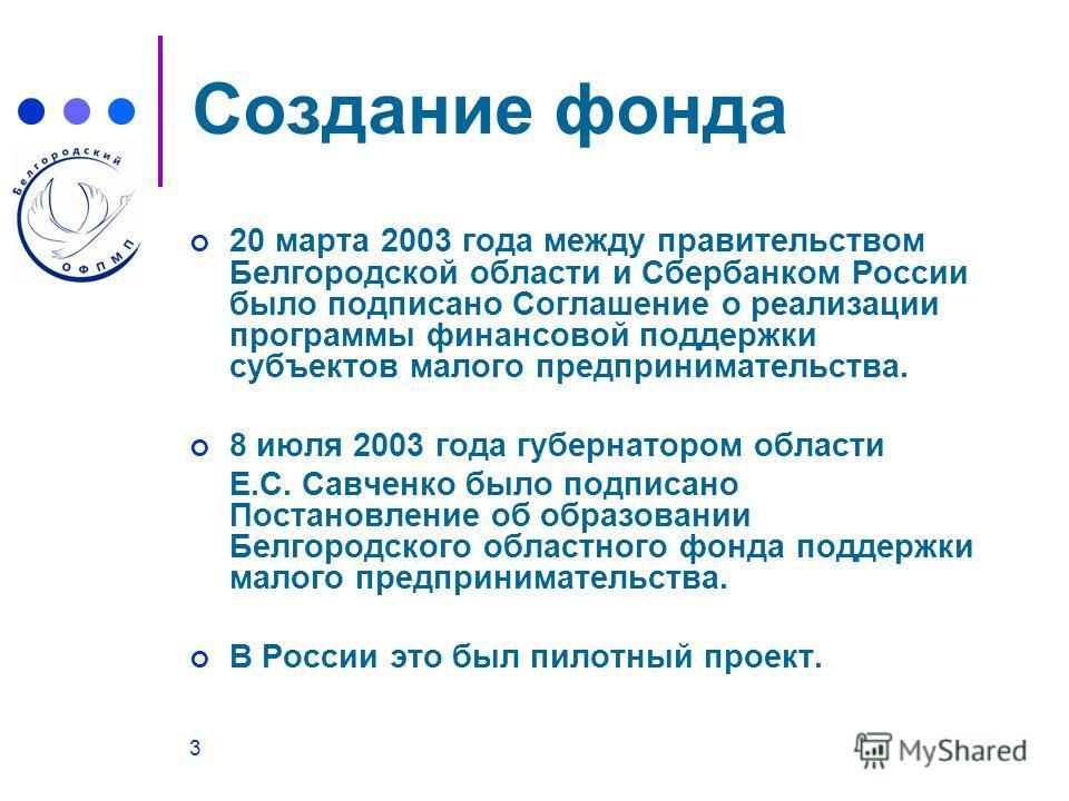 3 Создание фонда 20 марта 2003 года между правительством Белгородской области и Сбербанком России было подписано Соглашение о реализации программы финансовой поддержки субъектов малого предпринимательства. 8 июля 2003 года губернатором области Е.С. С
