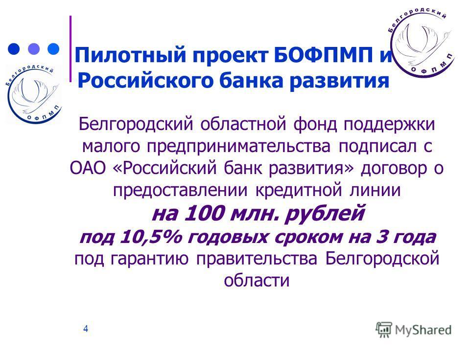 4 Белгородский областной фонд поддержки малого предпринимательства подписал с ОАО «Российский банк развития» договор о предоставлении кредитной линии на 100 млн. рублей под 10,5% годовых сроком на 3 года под гарантию правительства Белгородской област