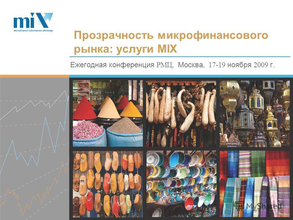 Ежегодная конференция РМЦ, Москва, 17-19 ноября 2009 г. Прозрачность микрофинансового рынка: услуги MIX