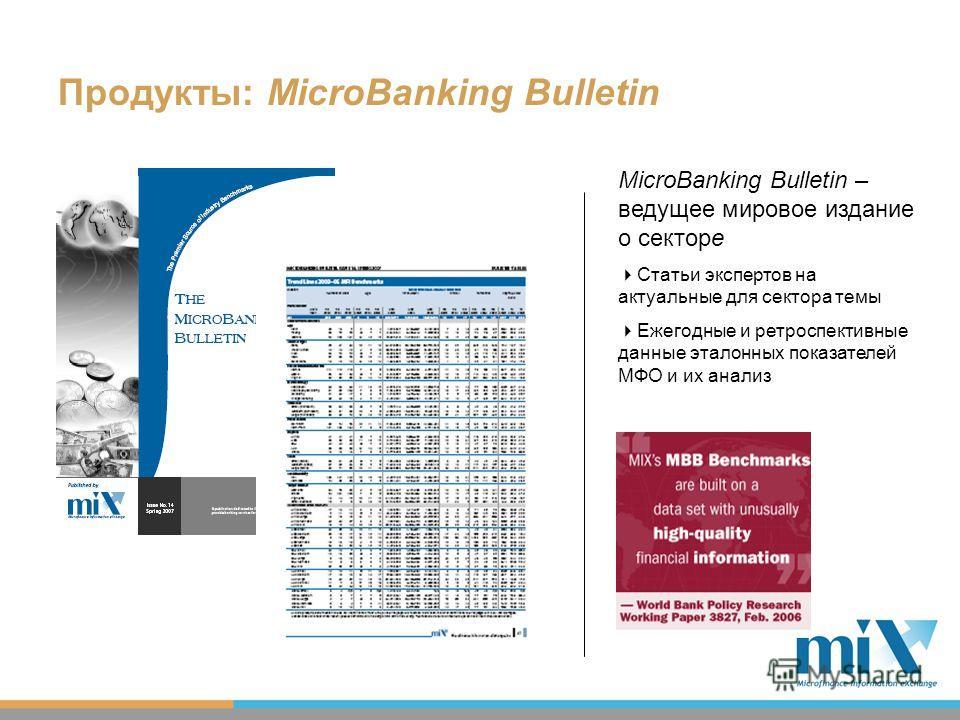 MicroBanking Bulletin – ведущее мировое издание о секторе Статьи экспертов на актуальные для сектора темы Ежегодные и ретроспективные данные эталонных показателей МФО и их анализ Продукты: MicroBanking Bulletin