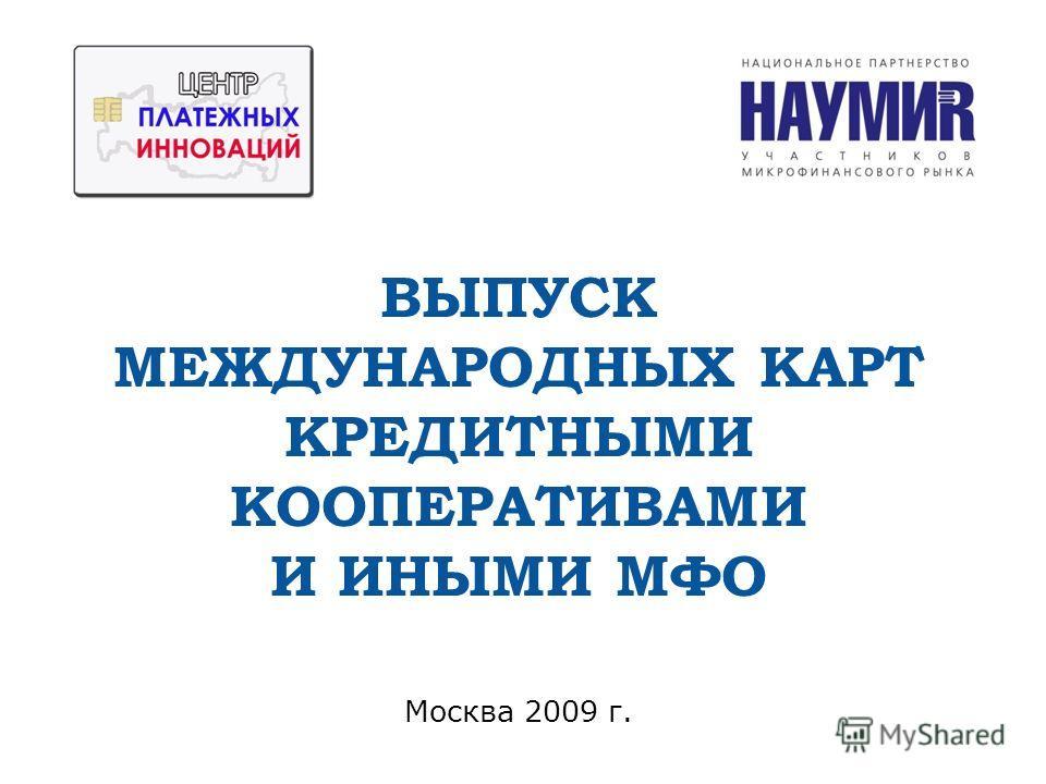 Москва 2009 г. ВЫПУСК МЕЖДУНАРОДНЫХ КАРТ КРЕДИТНЫМИ КООПЕРАТИВАМИ И ИНЫМИ МФО