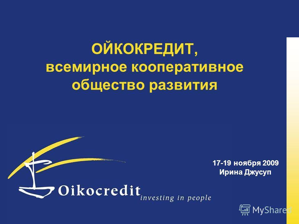 ОЙКОКРЕДИТ, всемирное кооперативное общество развития 17-19 ноября 2009 Ирина Джусуп