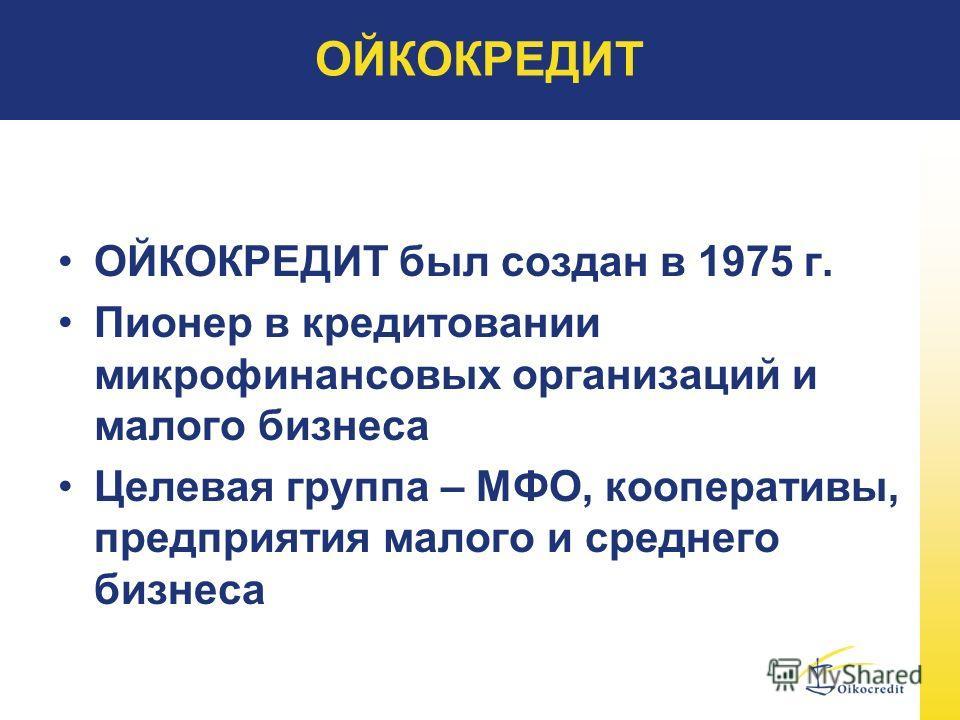 ОЙКОКРЕДИТ ОЙКОКРЕДИТ был создан в 1975 г. Пионер в кредитовании микрофинансовых организаций и малого бизнеса Целевая группа – МФО, кооперативы, предприятия малого и среднего бизнеса