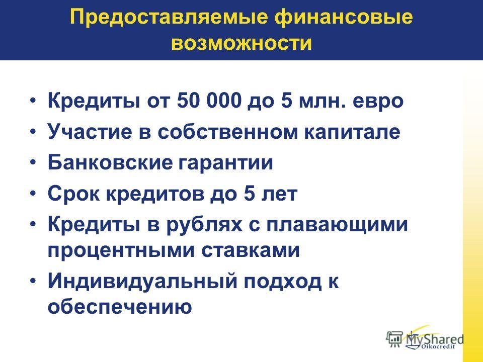 Предоставляемые финансовые возможности Кредиты от 50 000 до 5 млн. евро Участие в собственном капитале Банковские гарантии Срок кредитов до 5 лет Кредиты в рублях с плавающими процентными ставками Индивидуальный подход к обеспечению