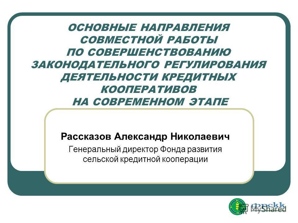 ОСНОВНЫЕ НАПРАВЛЕНИЯ СОВМЕСТНОЙ РАБОТЫ ПО СОВЕРШЕНСТВОВАНИЮ ЗАКОНОДАТЕЛЬНОГО РЕГУЛИРОВАНИЯ ДЕЯТЕЛЬНОСТИ КРЕДИТНЫХ КООПЕРАТИВОВ НА СОВРЕМЕННОМ ЭТАПЕ Рассказов Александр Николаевич Генеральный директор Фонда развития сельской кредитной кооперации