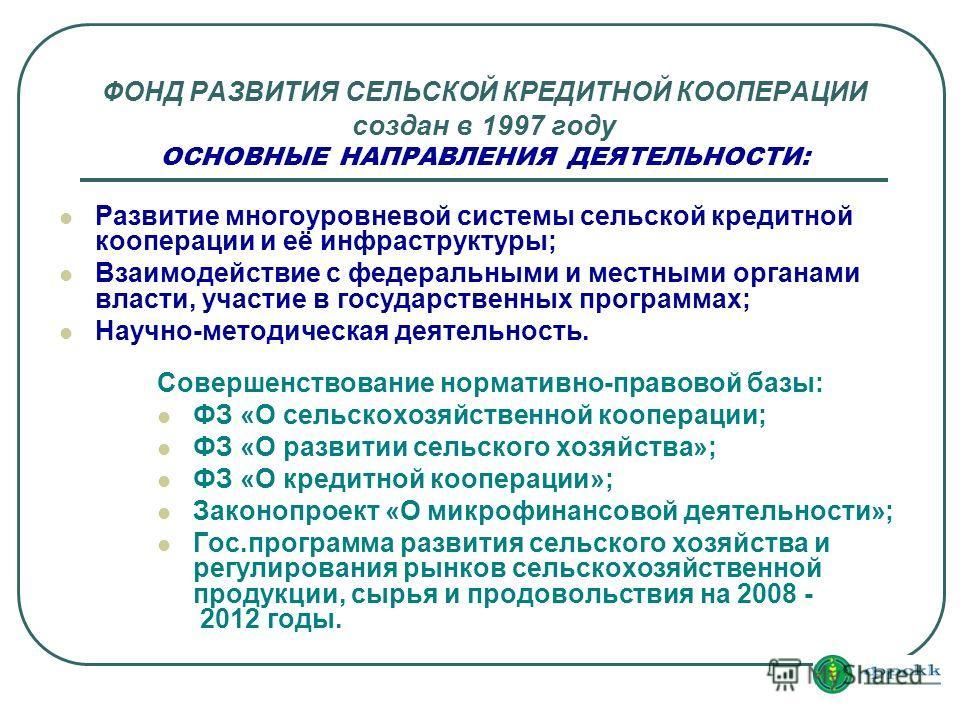 ФОНД РАЗВИТИЯ СЕЛЬСКОЙ КРЕДИТНОЙ КООПЕРАЦИИ создан в 1997 году ОСНОВНЫЕ НАПРАВЛЕНИЯ ДЕЯТЕЛЬНОСТИ: Развитие многоуровневой системы сельской кредитной кооперации и её инфраструктуры; Взаимодействие с федеральными и местными органами власти, участие в г