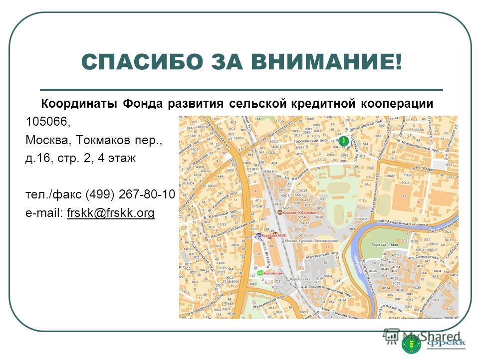 СПАСИБО ЗА ВНИМАНИЕ! Координаты Фонда развития сельской кредитной кооперации 105066, Москва, Токмаков пер., д.16, стр. 2, 4 этаж тел./факс (499) 267-80-10 e-mail: frskk@frskk.org