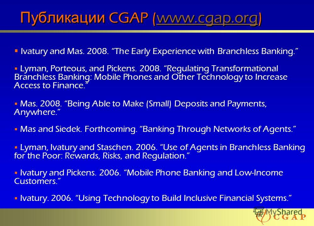 66 Публикации CGAP (www.cgap.org)www.cgap.org Публикации CGAP (www.cgap.org)www.cgap.org Ivatury and Mas. 2008. The Early Experience with Branchless Banking. Lyman, Porteous, and Pickens. 2008. Regulating Transformational Branchless Banking: Mobile P