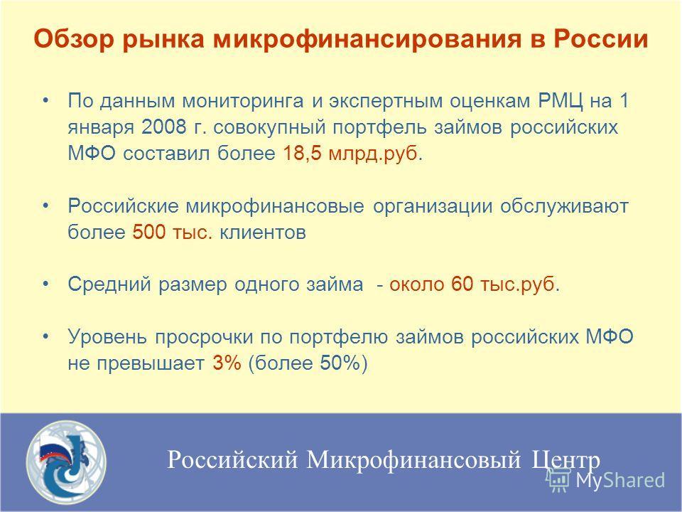 Российский Микрофинансовый Центр По данным мониторинга и экспертным оценкам РМЦ на 1 января 2008 г. совокупный портфель займов российских МФО составил более 18,5 млрд.руб. Российские микрофинансовые организации обслуживают более 500 тыс. клиентов Сре