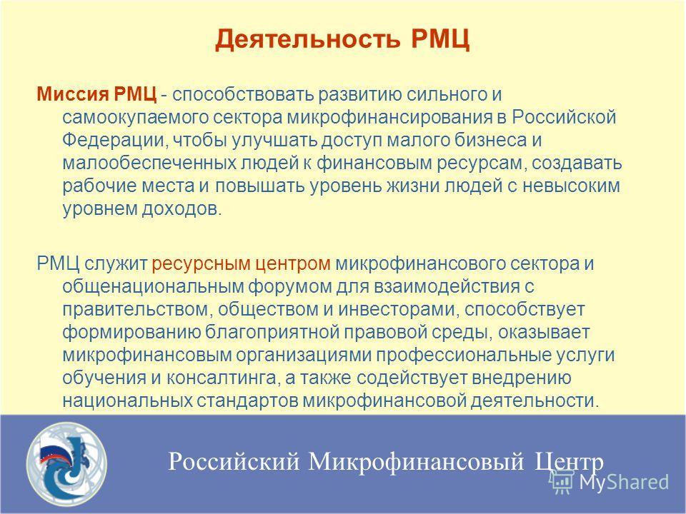 Российский Микрофинансовый Центр Миссия РМЦ - способствовать развитию сильного и самоокупаемого сектора микрофинансирования в Российской Федерации, чтобы улучшать доступ малого бизнеса и малообеспеченных людей к финансовым ресурсам, создавать рабочие