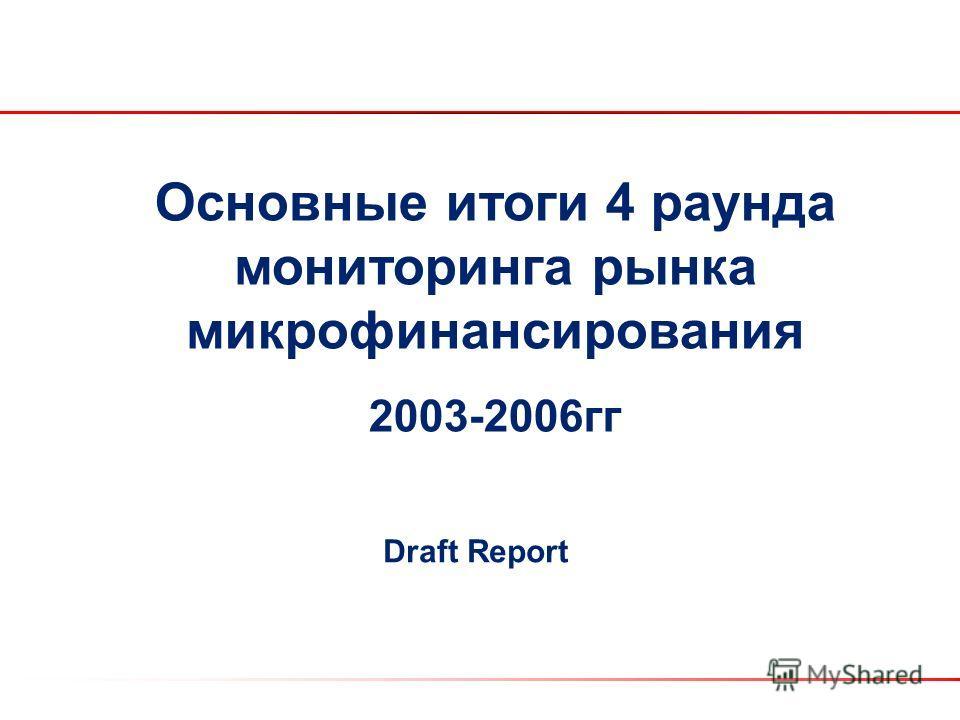 Основные итоги 4 раунда мониторинга рынка микрофинансирования 2003-2006гг Draft Report