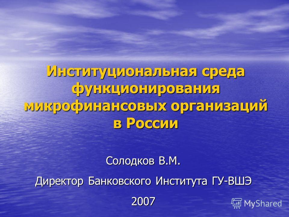Институциональная среда функционирования микрофинансовых организаций в России Солодков В.М. Директор Банковского Института ГУ-ВШЭ 2007