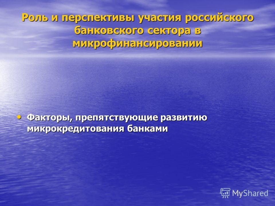 Роль и перспективы участия российского банковского сектора в микрофинансировании Факторы, препятствующие развитию микрокредитования банками Факторы, препятствующие развитию микрокредитования банками