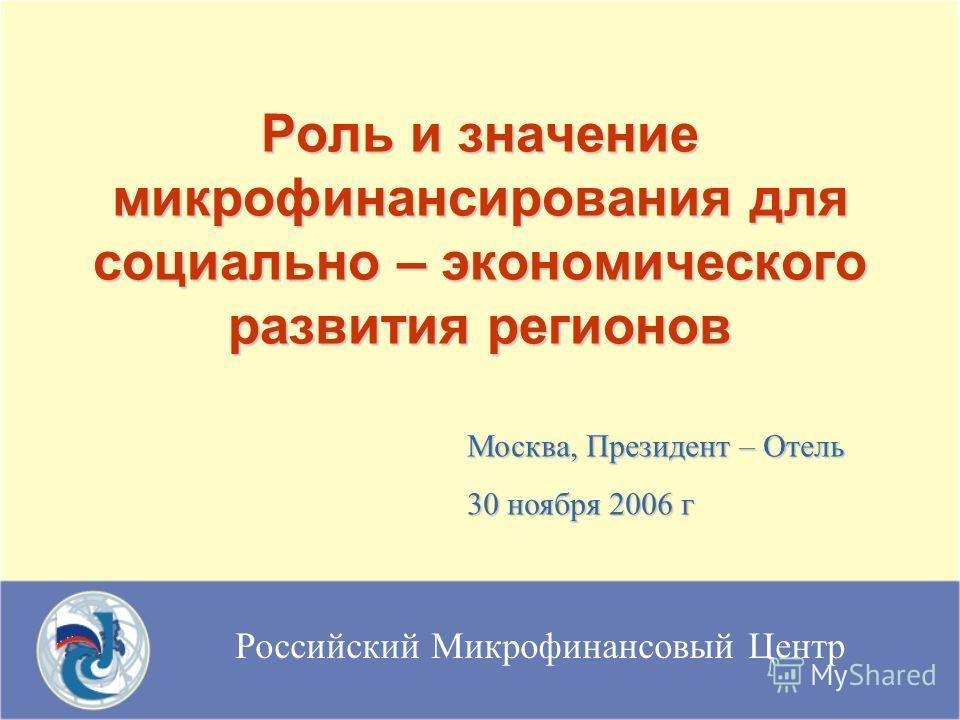 Российский Микрофинансовый Центр Роль и значение микрофинансирования для социально – экономического развития регионов Москва, Президент – Отель 30 ноября 2006 г