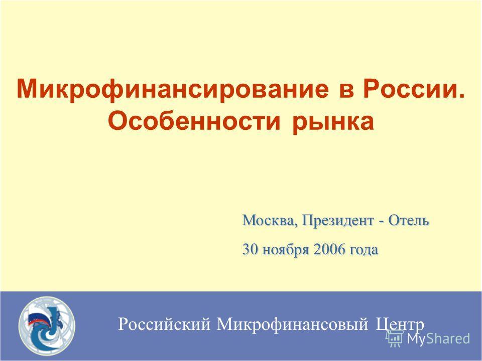Российский Микрофинансовый Центр Микрофинансирование в России. Особенности рынка Москва, Президент - Отель 30 ноября 2006 года