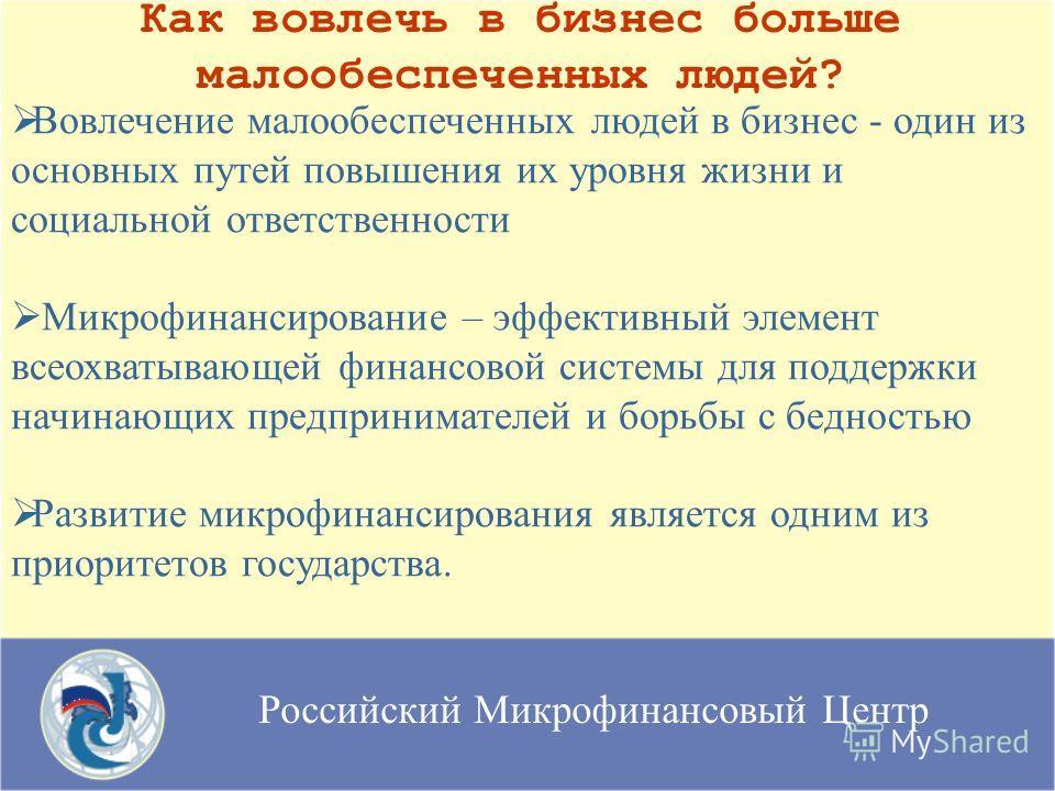 Российский Микрофинансовый Центр Как вовлечь в бизнес больше малообеспеченных людей? Вовлечение малообеспеченных людей в бизнес - один из основных путей повышения их уровня жизни и социальной ответственности Микрофинансирование – эффективный элемент